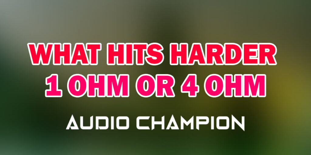 What Hits Harder 1 Ohm or 4 Ohm